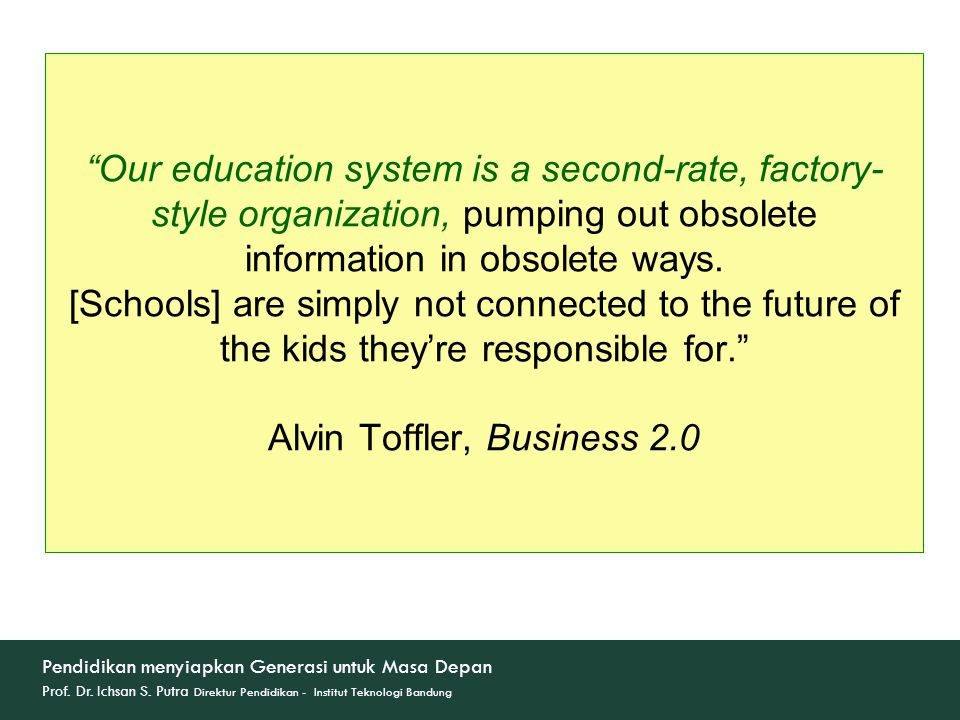 Our education system is a second-rate, factory-style organization, pumping out obsolete information in obsolete ways. [Schools] are simply not connected to the future of the kids they're responsible for. Alvin Toffler, Business 2.0